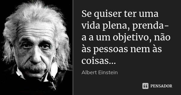 Se quiser ter uma vida plena, prenda-a a um objetivo, não às pessoas nem às coisas...... Frase de Albert Einstein.