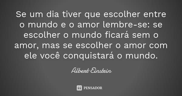 Se um dia tiver que escolher entre o mundo e o amor lembre-se: se escolher o mundo ficará sem o amor, mas se escolher o amor com ele você conquistará o mundo.... Frase de Albert Einstein.