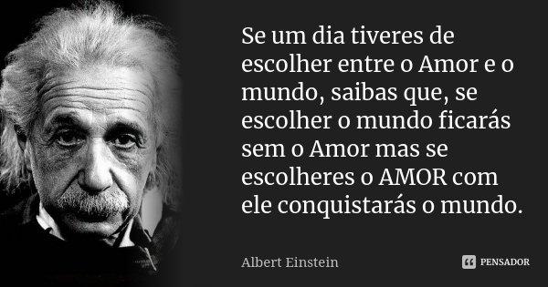 Se um dia tiveres de escolher entre o Amor e o mundo, saibas que, se escolher o mundo ficarás sem o Amor mas se escolheres o AMOR com ele conquistarás o mundo.... Frase de Albert Einstein.