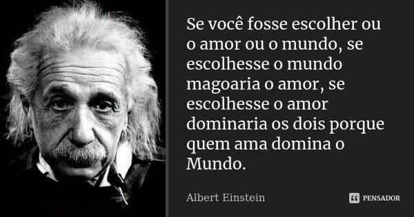 Se você fosse escolher ou o amor ou o mundo, se escolhesse o mundo magoaria o amor, se escolhesse o amor dominaria os dois porque quem ama domina o Mundo.... Frase de Albert Einstein.