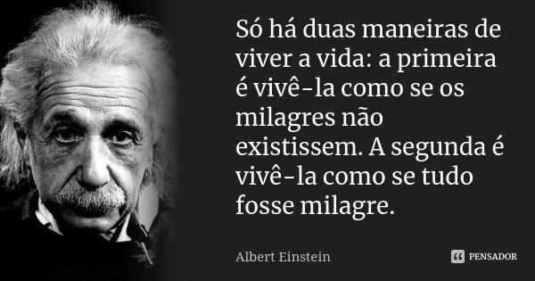 Só Há Duas Maneiras De Viver A Vida A Albert Einstein