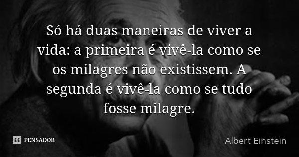 Só há duas maneiras de viver a vida: a primeira é vivê-la como se os milagres não existissem. A segunda é vivê-la como se tudo fosse milagre.... Frase de Albert Einstein.