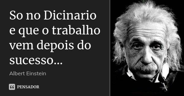 So no Dicinario e que o trabalho vem depois do sucesso...... Frase de Albert Einstein.