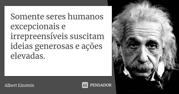Somente seres humanos excepcionais e irrepreensíveis suscitam ideias generosas e ações elevadas.... Frase de Albert Einstein.