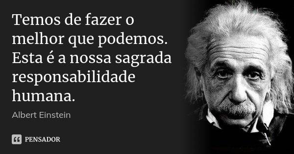 Temos de fazer o melhor que podemos. Esta é a nossa sagrada responsabilidade humana.... Frase de Albert Einstein.