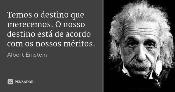 Temos o destino que merecemos. O nosso destino está de acordo com os nossos méritos.... Frase de Albert Einstein.