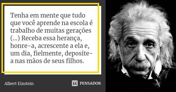 Tenha em mente que tudo que você aprende na escola é trabalho de muitas gerações (...) Receba essa herança, honre-a, acrescente a ela e, um dia, fielmente, depo... Frase de Albert Einstein.