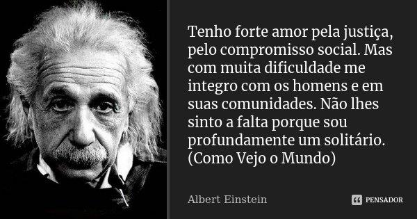 Tenho forte amor pela justiça, pelo compromisso social. Mas com muita dificuldade me integro com os homens e em suas comunidades. Não lhes sinto a falta porque ... Frase de Albert Einstein.