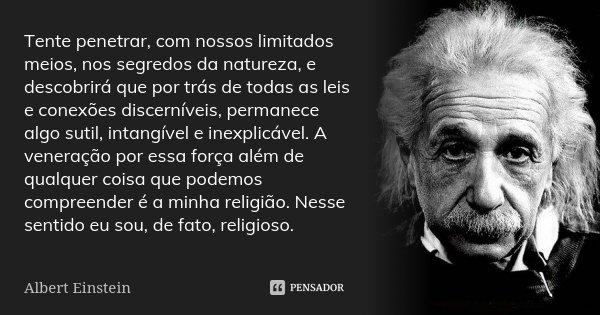 Tente penetrar, com nossos limitados meios, nos segredos da natureza, e descobrirá que por trás de todas as leis e conexões discerníveis, permanece algo sutil, ... Frase de Albert Einstein.