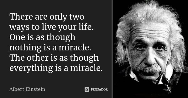 There are only two ways to live your life. One is as though nothing is a miracle. The other is as though everything is a miracle.... Frase de Albert Einstein.