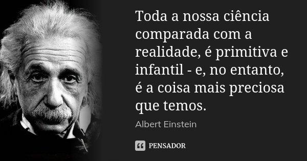 Toda a nossa ciência comparada com a realidade, é primitiva e infantil - e, no entanto, é a coisa mais preciosa que temos.... Frase de Albert Einstein.