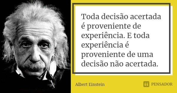 Toda decisão acertada é proveniente de experiência. E toda experiência é proveniente de uma decisão não acertada.... Frase de Albert Einstein.