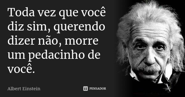 Toda vez que você diz sim, querendo dizer não, morre um pedacinho de você.... Frase de Albert Einstein.