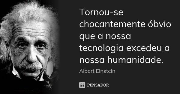 Tornou-se chocantemente óbvio que a nossa tecnologia excedeu a nossa humanidade.... Frase de Albert Einstein.