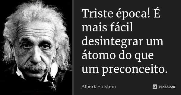 Triste época! É mais fácil desintegrar um átomo do que um preconceito.... Frase de Albert Einstein.