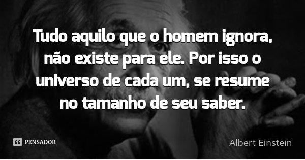 Tudo aquilo que o homem ignora, não existe para ele. Por isso o universo de cada um, se resume no tamanho de seu saber.... Frase de Albert Einstein.