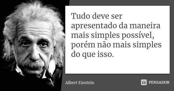 Tudo deve ser apresentado da maneira mais simples possível, porém não mais simples do que isso... Frase de Albert Einstein.