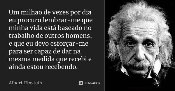 Um milhao de vezes por dia eu procuro lembrar-me que minha vida está baseado no trabalho de outros homens, e que eu devo esforçar-me para ser capaz de dar na me... Frase de Albert Einstein.