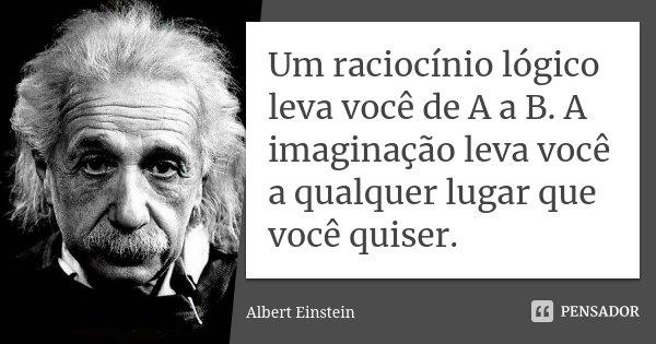 Um raciocínio lógico leva você de A a B. A imaginação leva você a qualquer lugar que você quiser.... Frase de Albert Einstein.