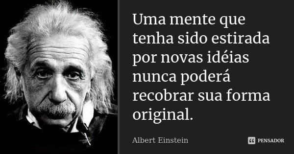 Uma mente que tenha sido estirada por novas idéias nunca poderá recobrar sua forma original.... Frase de Albert Einstein.