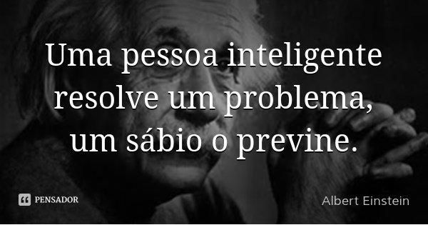 Uma pessoa inteligente resolve um problema, um sábio o previne.... Frase de Albert Einstein.