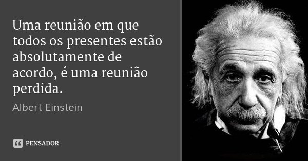 Uma reunião em que todos os presentes estão absolutamente de acordo, é uma reunião perdida.... Frase de Albert Einstein.