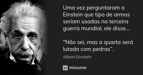 """Uma vez perguntaram a Einstein que tipo de armas seriam usadas na terceira guerra mundial, ele disse... """"Não sei, mas a quarta será lutada com pedras"""".... Frase de Albert Einstein."""