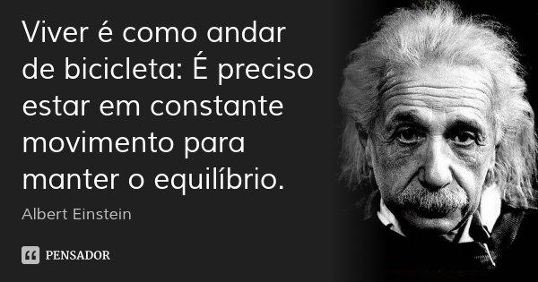 Viver é como andar de bicicleta: É preciso estar em constante movimento para manter o equilíbrio.... Frase de Albert Einstein.
