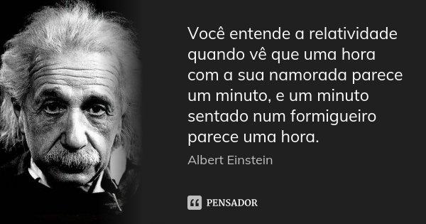 Você entende a relatividade quando vê que uma hora com a sua namorada parece um minuto, e um minuto sentado num formigueiro parece uma hora.... Frase de Albert Einstein.