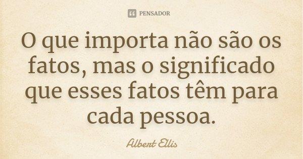 O que importa não são os fatos, mas o significado que esses fatos têm para cada pessoa.... Frase de Albert Ellis.