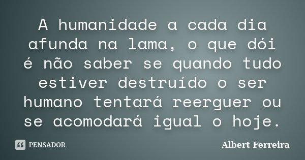 A humanidade a cada dia afunda na lama, o que dói é não saber se quando tudo estiver destruído o ser humano tentará reerguer ou se acomodará igual o hoje.... Frase de Albert Ferreira.