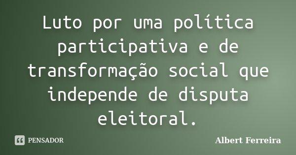Luto por uma política participativa e de transformação social que independe de disputa eleitoral.... Frase de Albert Ferreira.