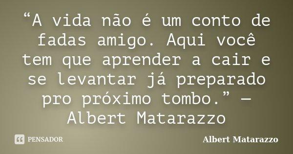 """""""A vida não é um conto de fadas amigo. Aqui você tem que aprender a cair e se levantar já preparado pro próximo tombo."""" — Albert Matarazzo... Frase de Albert Matarazzo."""