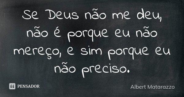 Se Deus não me deu, não é porque eu não mereço, e sim porque eu não preciso.... Frase de Albert Matarazzo.