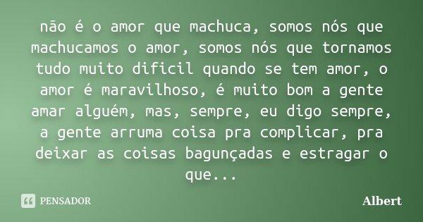 não é o amor que machuca, somos nós que machucamos o amor, somos nós que tornamos tudo muito dificil quando se tem amor, o amor é maravilhoso, é muito bom a gen... Frase de albert.