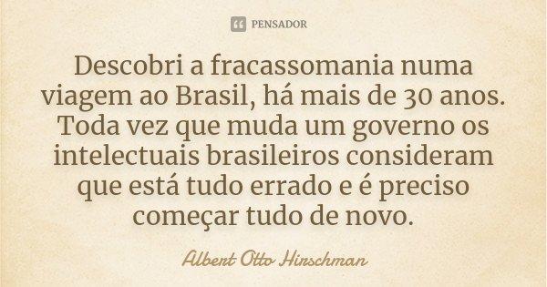 Descobri a fracassomania numa viagem ao Brasil, há mais de 30 anos. Toda vez que muda um governo os intelectuais brasileiros consideram que está tudo errado e é... Frase de Albert Otto Hirschman.
