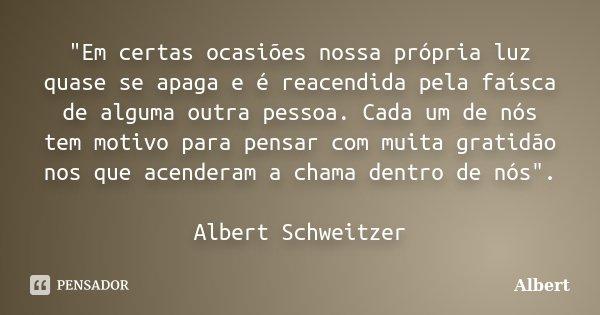 """""""Em certas ocasiões nossa própria luz quase se apaga e é reacendida pela faísca de alguma outra pessoa. Cada um de nós tem motivo para pensar com muita gra... Frase de Albert."""