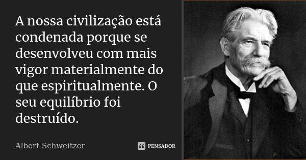 A nossa civilização está condenada porque se desenvolveu com mais vigor materialmente do que espiritualmente. O seu equilíbrio foi destruído.... Frase de Albert Schweitzer.