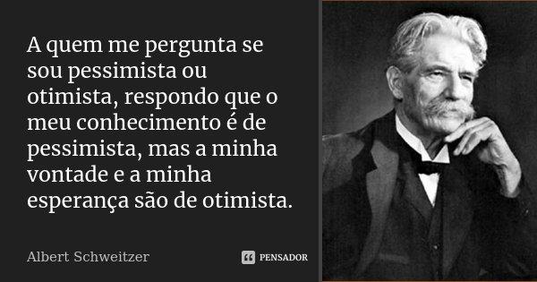 A quem me pergunta se sou pessimista ou otimista, respondo que o meu conhecimento é de pessimista, mas a minha vontade e a minha esperança são de otimista.... Frase de Albert Schweitzer.