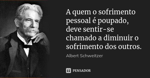 A quem o sofrimento pessoal é poupado, deve sentir-se chamado a diminuir o sofrimento dos outros.... Frase de Albert Schweitzer.
