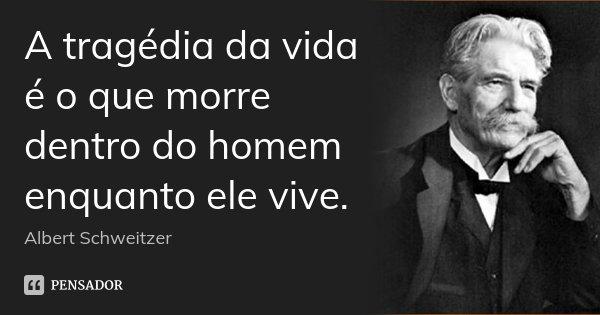 A tragédia da vida é o que morre dentro do homem enquanto ele vive.... Frase de Albert Schweitzer.
