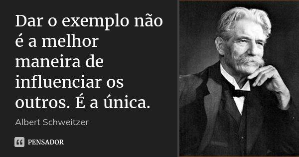 Dar o exemplo não é a melhor maneira de influenciar os outros. É a única.... Frase de Albert Schweitzer.