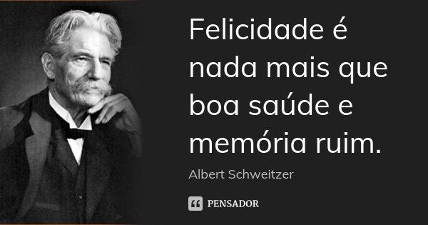Felicidade é nada mais que boa saúde e memória ruim.... Frase de Albert Schweitzer.