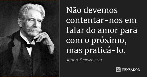 Não devemos contentar-nos em falar do amor para com o próximo, mas praticá-lo.... Frase de Albert Schweitzer.