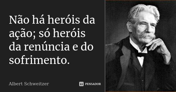 Não há heróis da ação; só heróis da renúncia e do sofrimento.... Frase de Albert Schweitzer.