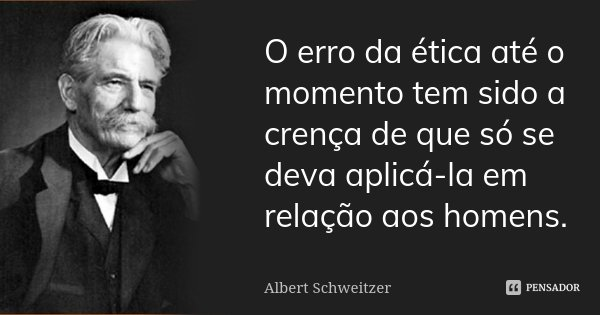 O erro da ética até o momento tem sido a crença de que só se deva aplicá-la em relação aos homens.... Frase de Albert Schweitzer.