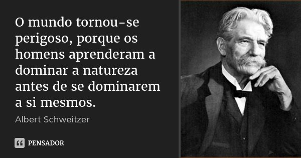 O mundo tornou-se perigoso, porque os homens aprenderam a dominar a natureza antes de se dominarem a si mesmos.... Frase de Albert Schweitzer.