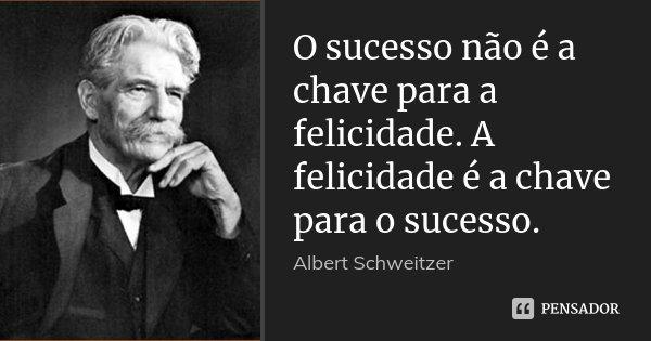 O sucesso não é a chave para a felicidade. A felicidade é a chave para o sucesso.... Frase de Albert Schweitzer.