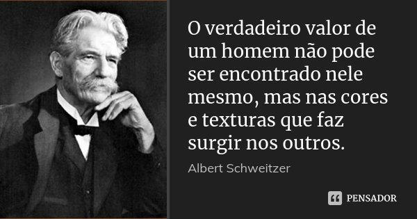 O verdadeiro valor de um homem não pode ser encontrado nele mesmo, mas nas cores e texturas que faz surgir nos outros.... Frase de Albert Schweitzer.