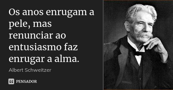 Os anos enrugam a pele, mas renunciar ao entusiasmo faz enrugar a alma.... Frase de Albert Schweitzer.